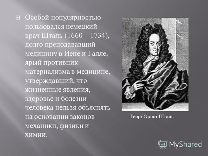 Особой популярностью пользовался немецкий врач Шталь (16601734), долго преподававший медицину в Иене и Галле, ярый противник материализма в медицине, утверждавший, что жизненные явления, здоровье и болезни человека нельзя объяснять на основании закон