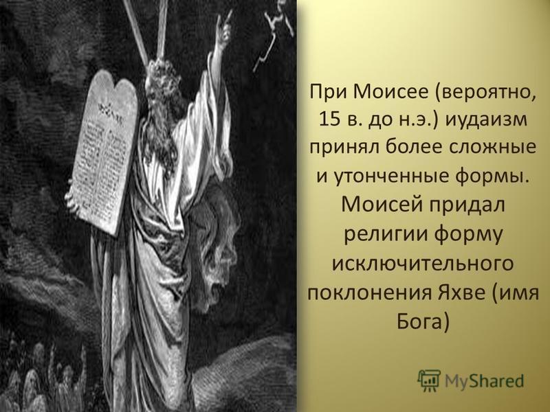 При Моисее (вероятно, 15 в. до н.э.) иудаизм принял более сложные и утонченные формы. Моисей придал религии форму исключительного поклонения Яхве (имя Бога)