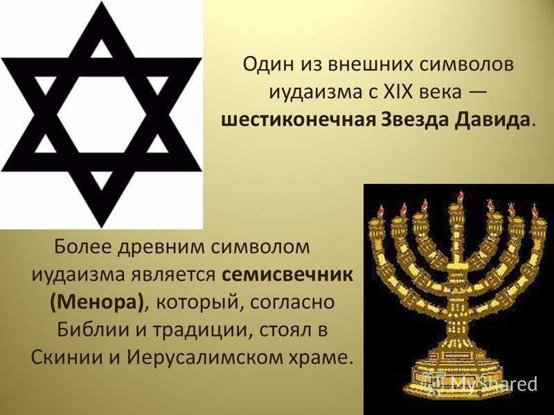 Один из внешних символов иудаизма с XIX века шестиконечная Звезда Давида. Более древним символом иудаизма является семисвечник (Менора), который, согласно Библии и традиции, стоял в Скинии и Иерусалимском храме.