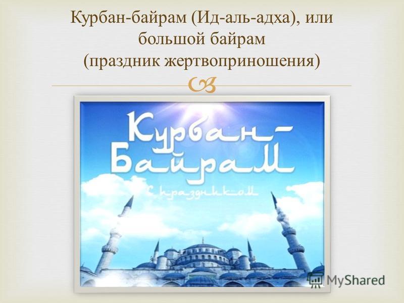 Курбан - байрам ( Ид - аль - адха ), и ли большой байрам ( праздник жертвоприношения )