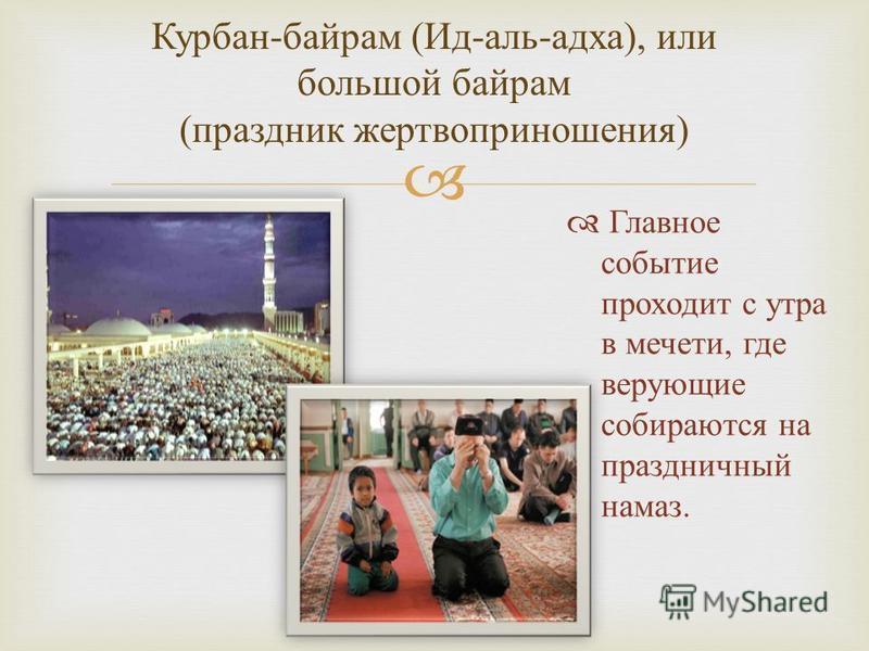 Курбан - байрам ( Ид - аль - адха ), и ли большой байрам ( праздник жертвоприношения ) Главное событие проходит с утра в мечети, где верующие собираются на праздничный намаз.