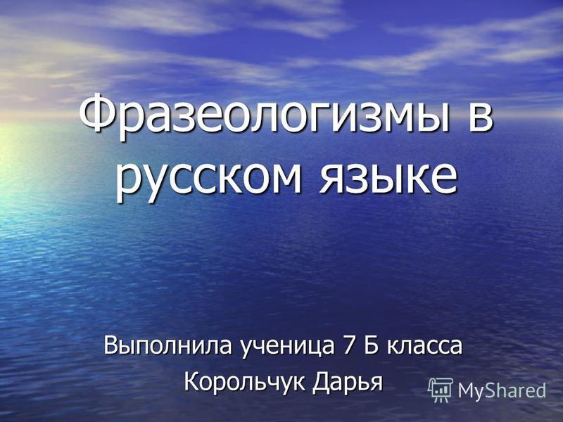 Фразеологизмы в русском языке Выполнила ученица 7 Б класса Корольчук Дарья