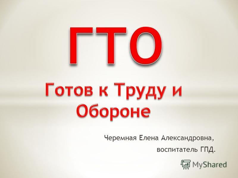 Черемная Елена Александровна, воспитатель ГПД.