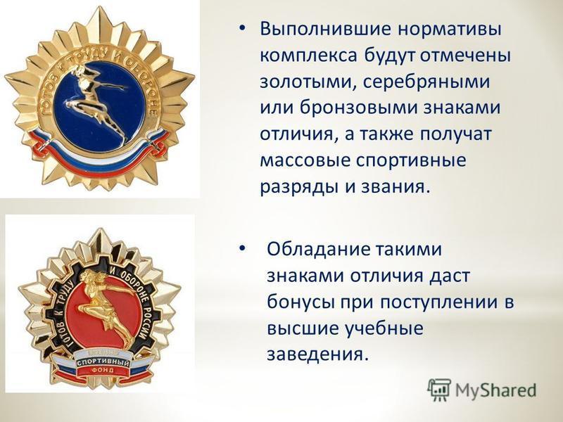 Выполнившие нормативы комплекса будут отмечены золотыми, серебряными или бронзовыми знаками отличия, а также получат массовые спортивные разряды и звания. Обладание такими знаками отличия даст бонусы при поступлении в высшие учебные заведения.