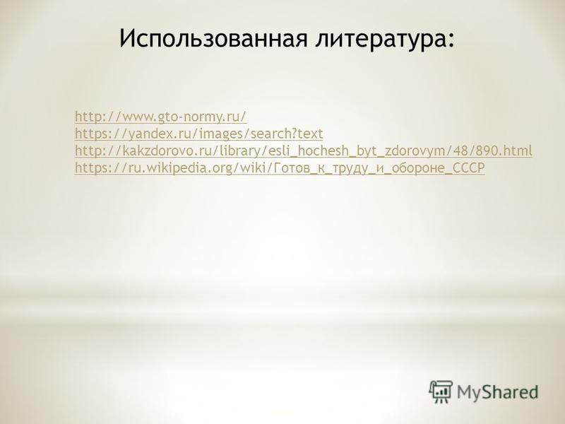 Использованная литература: http://www.gto-normy.ru/ https://yandex.ru/images/search?text http://kakzdorovo.ru/library/esli_hochesh_byt_zdorovym/48/890. html https://ru.wikipedia.org/wiki/Готов_к_труду_и_обороне_СССР