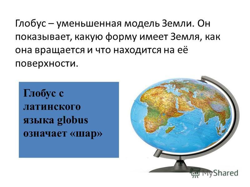 Глобус – уменьшенная модель Земли. Он показывает, какую форму имеет Земля, как она вращается и что находится на её поверхности. Глобус с латинского языка globus означает «шар»