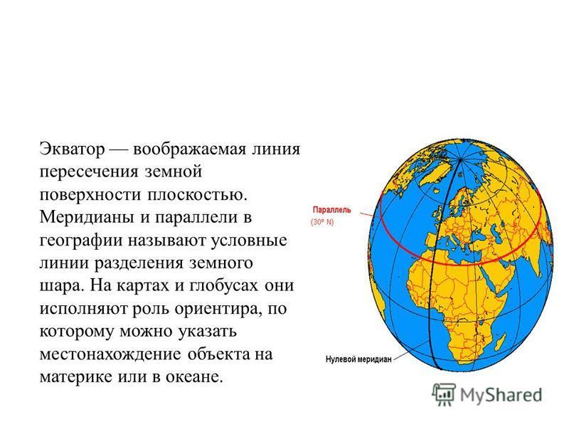 Экватор воображаемая линия пересечения земной поверхности плоскостью. Меридианы и параллели в географии называют условные линии разделения земного шара. На картах и глобусах они исполняют роль ориентира, по которому можно указать местонахождение объе