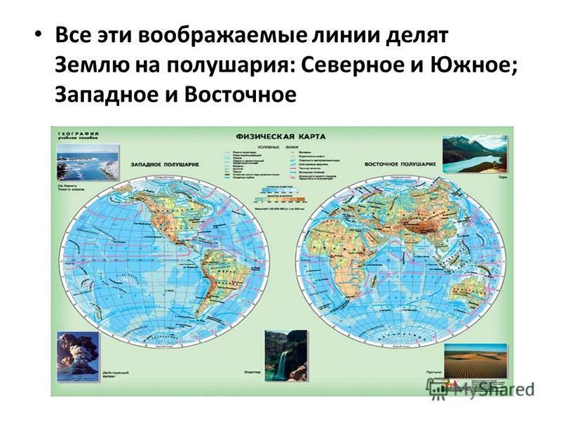 Все эти воображаемые линии делят Землю на полушария: Северное и Южное; Западное и Восточное