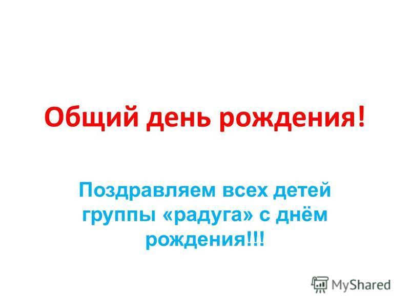 Общий день рождения! Поздравляем всех детей группы «радуга» с днём рождения!!!