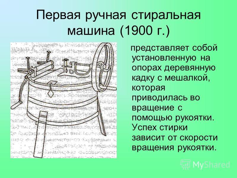 Первая ручная стиральная машина (1900 г.) представляет собой установленную на опорах деревянную кадку с мешалкой, которая приводилась во вращение с помощью рукоятки. Успех стирки зависит от скорости вращения рукоятки.