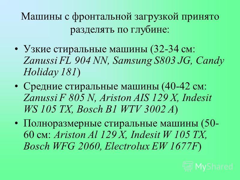 Машины с фронтальной загрузкой принято разделять по глубине: Узкие стиральные машины (32-34 см: Zanussi FL 904 NN, Samsung S803 JG, Candy Holiday 181) Средние стиральные машины (40-42 см: Zanussi F 805 N, Ariston AIS 129 X, Indesit WS 105 ТХ, Bosch B