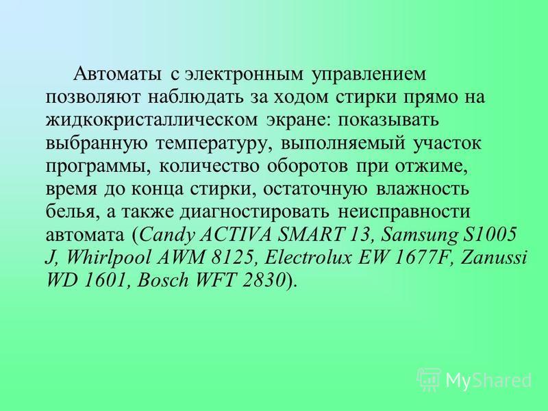 Автоматы с электронным управлением позволяют наблюдать за ходом стирки прямо на жидкокристаллическом экране: показывать выбранную температуру, выполняемый участок программы, количество оборотов при отжиме, время до конца стирки, остаточную влажность