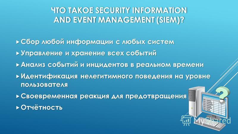 ЧТО ТАКОЕ SECURITY INFORMATION AND EVENT MANAGEMENT (SIEM)? Сбор любой информации с любых систем Сбор любой информации с любых систем Управление и хранение всех событий Управление и хранение всех событий Анализ событий и инцидентов в реальном времени
