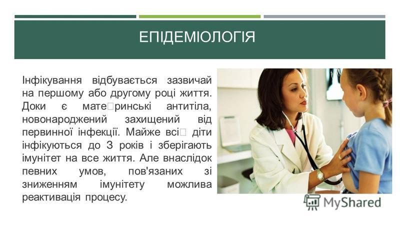 ЕПІДЕМІОЛОГІЯ Інфікування відбувається зазвичай на першому або другому році життя. Доки є мате ринські антитіла, новонароджений захищений від первинної інфекції. Майже всі діти інфікуються до З років і зберігають імунітет на все життя. Але внаслідок