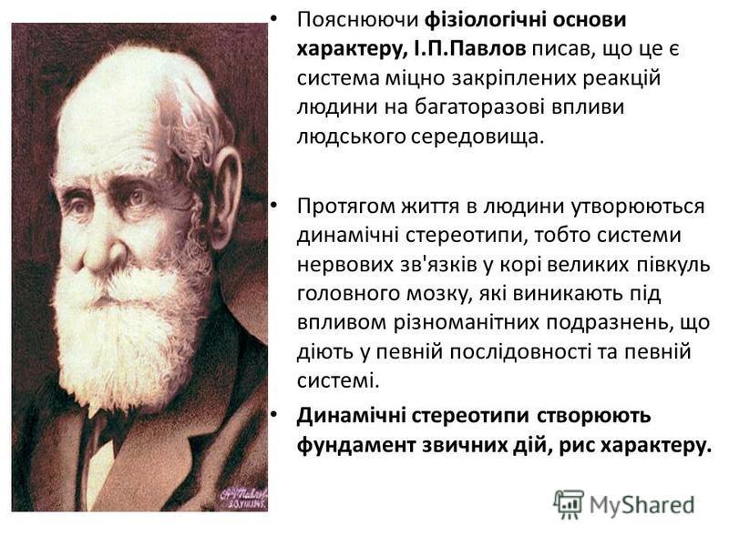 Пояснюючи фізіологічні основи характеру, І.П.Павлов писав, що це є система міцно закріплених реакцій людини на багаторазові впливи людського середовища. Протягом життя в людини утворюються динамічні стереотипи, тобто системи нервових зв'язків у корі