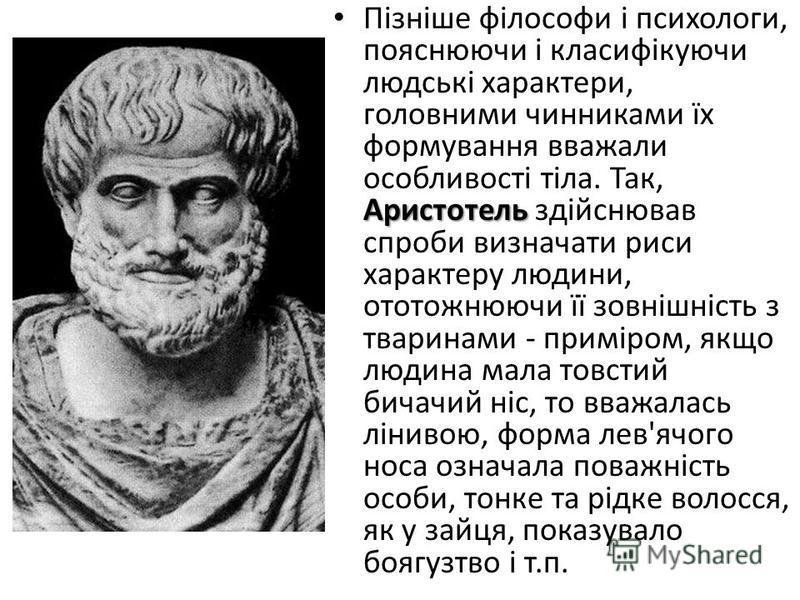 Аристотель Пізніше філософи і психологи, пояснюючи і класифікуючи людські характери, головними чинниками їх формування вважали особливості тіла. Так, Аристотель здійснював спроби визначати риси характеру людини, ототожнюючи її зовнішність з тваринами