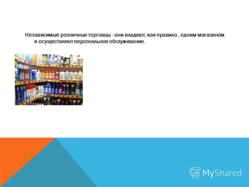 Независимые розничные торговцы - они владеют, как правило, одним магазином и осуществляют персональное обслуживание.