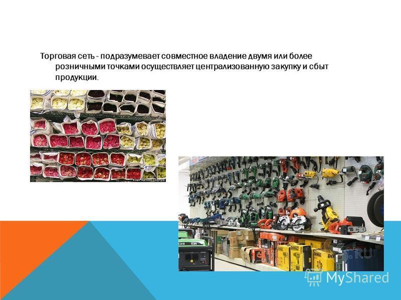 Торговая сеть - подразумевает совместное владение двумя или более розничными точками осуществляет централизованную закупку и сбыт продукции.