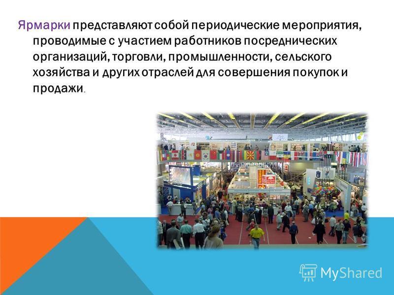 Ярмарки представляют собой периодические мероприятия, проводимые с участием работников посреднических организаций, торговли, промышленности, сельского хозяйства и других отраслей для совершения покупок и продажи.