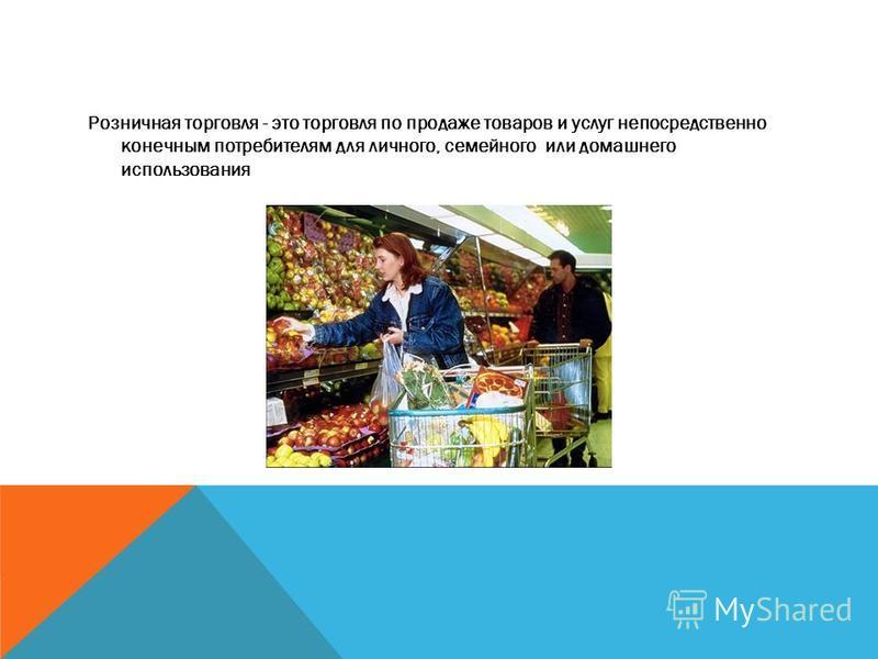Розничная торговля - это торговля по продаже товаров и услуг непосредственно конечным потребителям для личного, семейного или домашнего использования