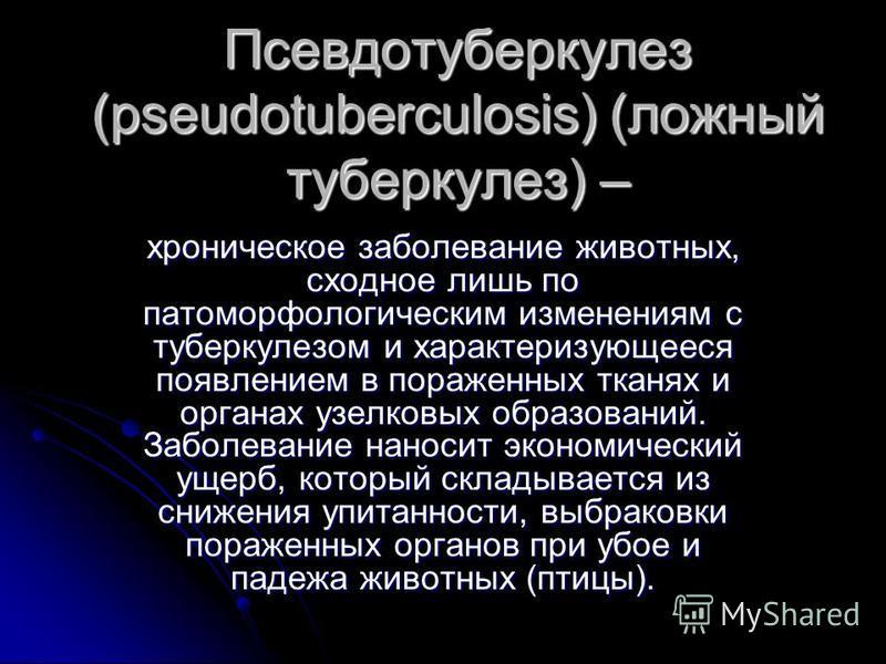 Псевдотуберкулез (pseudotuberculosis) (ложный туберкулез) – хроническое заболевание животных, сходное лишь по патоморфологическим изменениям с туберкулезом и характеризующееся появлением в пораженных тканях и органах узелковых образований. Заболевани
