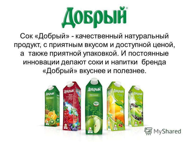 Сок «Добрый» - качественный натуральный продукт, с приятным вкусом и доступной ценой, а также приятной упаковкой. И постоянные инновации делают соки и напитки бренда «Добрый» вкуснее и полезнее.