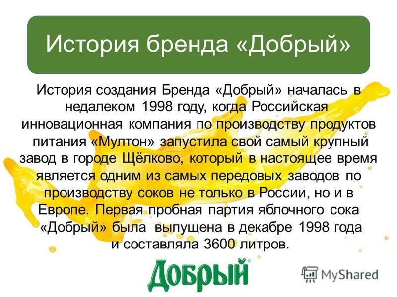 История создания Бренда «Добрый» началась в недалеком 1998 году, когда Российская инновационная компания по производству продуктов питания «Мултон» запустила свой самый крупный завод в городе Щёлково, который в настоящее время является одним из самых