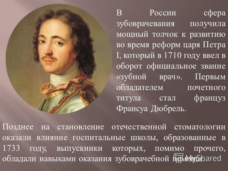 В России сфера зубоврачевания получила мощный толчок к развитию во время реформ царя Петра I, который в 1710 году ввел в оборот официальное звание « зубной врач ». Первым обладателем почетного титула стал француз Франсуа Дюбрель. Позднее на становлен