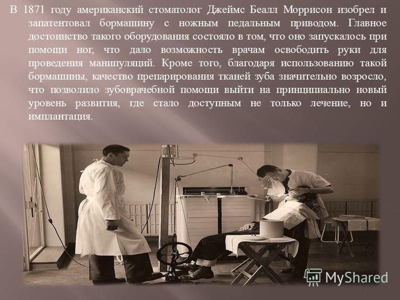 В 1871 году американский стоматолог Джеймс Беалл Моррисон изобрел и запатентовал бормашину с ножным педальным приводом. Главное достоинство такого оборудования состояло в том, что оно запускалось при помощи ног, что дало возможность врачам освободить