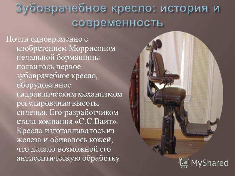 Почти одновременно с изобретением Моррисоном педальной бормашины появилось первое зубоврачебное кресло, оборудованное гидравлическим механизмом регулирования высоты сиденья. Его разработчиком стала компания « С. С. Вайт ». Кресло изготавливалось из ж