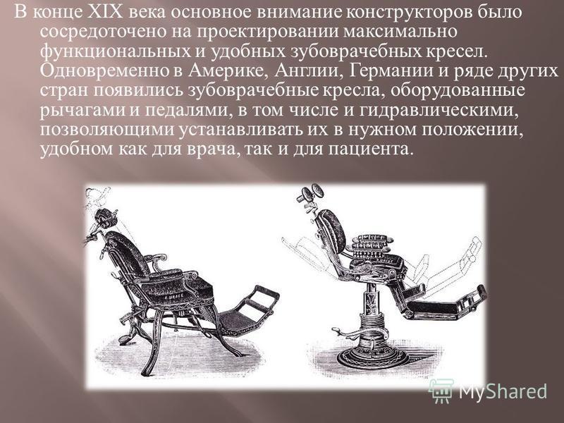 В конце XIX века основное внимание конструкторов было сосредоточено на проектировании максимально функциональных и удобных зубоврачебных кресел. Одновременно в Америке, Англии, Германии и ряде других стран появились зубоврачебные кресла, оборудованны