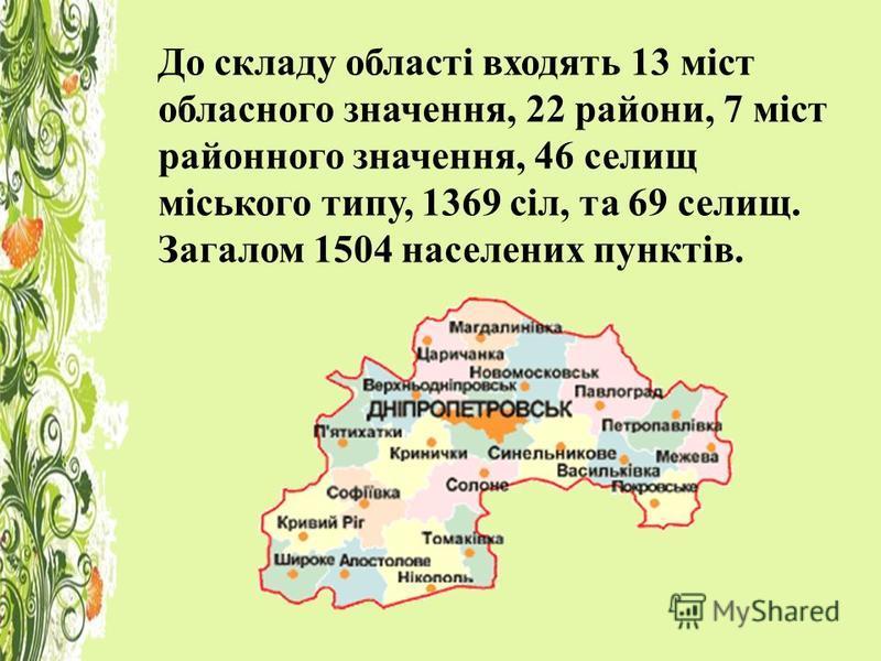 До складу області входять 13 міст обласного значення, 22 райони, 7 міст районного значення, 46 селищ міського типу, 1369 сіл, та 69 селищ. Загалом 1504 населених пунктів.
