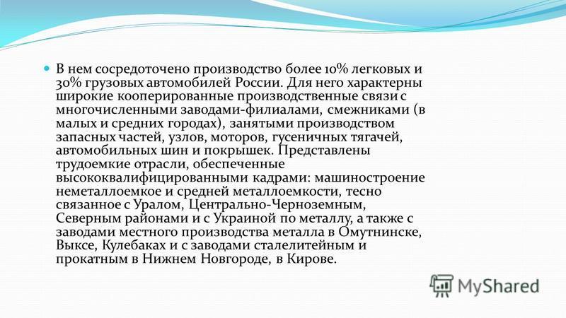 В нем сосредоточено производство более 10% легковых и 30% грузовых автомобилей России. Для него характерны широкие кооперированные производственные связи с многочисленными заводами-филиалами, смежниками (в малых и средних городах), занятыми производс