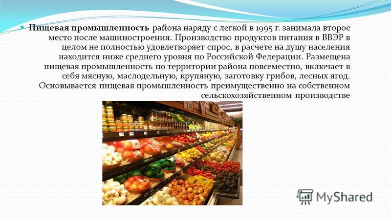 Пищевая промышленность района наряду с легкой в 1995 г. занимала второе место после машиностроения. Производство продуктов питания в ВВЭР в целом не полностью удовлетворяет спрос, в расчете на душу населения находится ниже среднего уровня по Российск