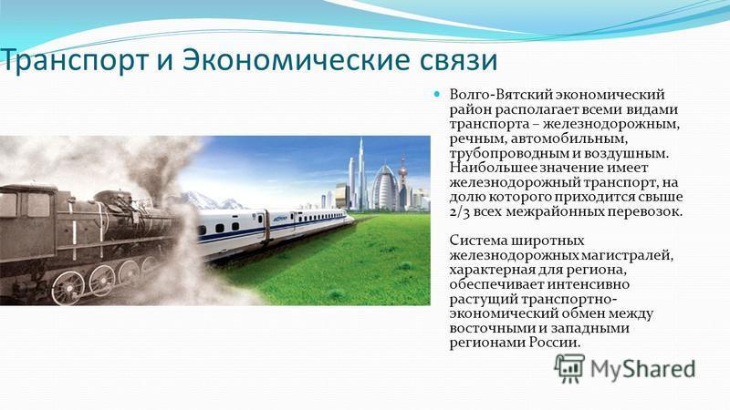Транспорт и Экономические связи Волго-Вядетский экономический район располагает всеми видами транспорта – железнодорожным, речным, автомобильным, трубопроводным и воздушным. Наибольшее значение имеет железнодорожный транспорт, на долю которого приход