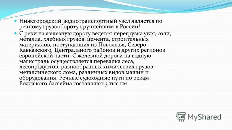 Нижегородский воднотранспортный узел является по речному грузообороту крупнейшим в России! С реки на железную дорогу ведется перегрузка угля, соли, металла, хлебных грузов, цемента, строительных материалов, поступающих из Поволжья, Северо- Кавказског