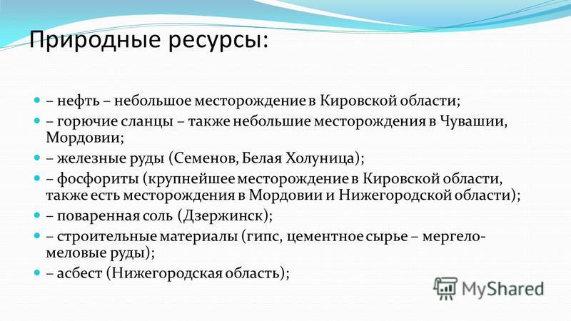 Природные ресурсы: – нефть – небольшое месторождение в Кировской области; – горючие сланцы – также небольшие месторождения в Чувашии, Мордовии; – железные руды (Семенов, Белая Холуница); – фосфориты (крупнейшее месторождение в Кировской области, такж