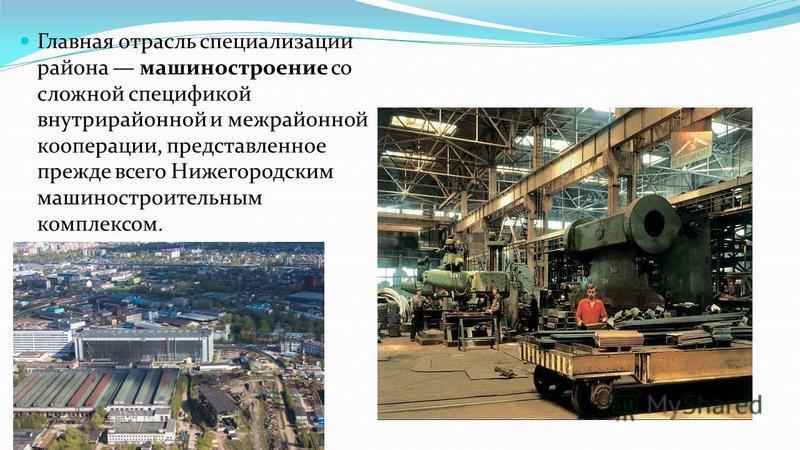 Главная отрасль специализации района машиностроение со сложной спецификой внутрирайонной и межрайонной кооперации, представленное прежде всего Нижегородским машиностроительным комплексом.