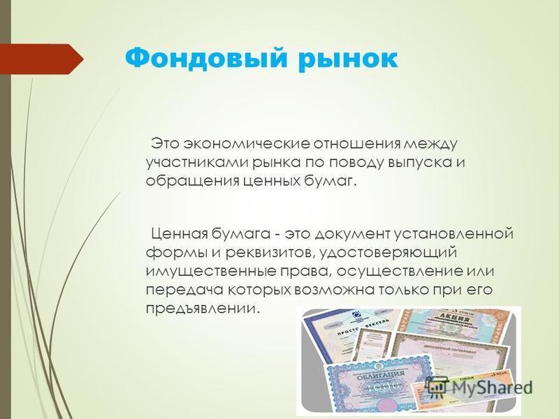 Фондовый рынок Это экономические отношения между участниками рынка по поводу выпуска и обращения ценных бумаг. Ценная бумага - это документ установленной формы и реквизитов, удостоверяющий имущественные права, осуществление или передача которых возмо