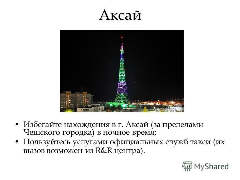Аксай Избегайте нахождения в г. Аксай (за пределами Чешского городка) в ночное время; Пользуйтесь услугами официальных служб такси (их вызов возможен из R&R центра).