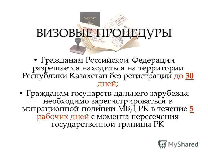 ВИЗОВЫЕ ПРОЦЕДУРЫ 30Гражданам Российской Федерации разрешается находиться на территории Республики Казахстан без регистрации до 30 дней; 5Гражданам государств дальнего зарубежья необходимо зарегистрироваться в миграционной полиции МВД РК в течение 5