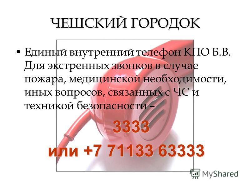 ЧЕШСКИЙ ГОРОДОК Единый внутренний телефон КПО Б.В. Для экстренных звонков в случае пожара, медицинской необходимости, иных вопросов, связанных с ЧС и техникой безопасности – 3333 3333 или +7 71133 63333 или +7 71133 63333