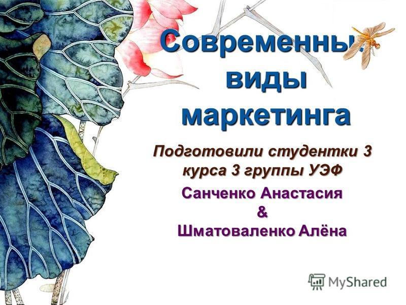 Современные виды маркетинга Подготовили студентки 3 курса 3 группы УЭФ Санченко Анастасия & Шматоваленко Алёна