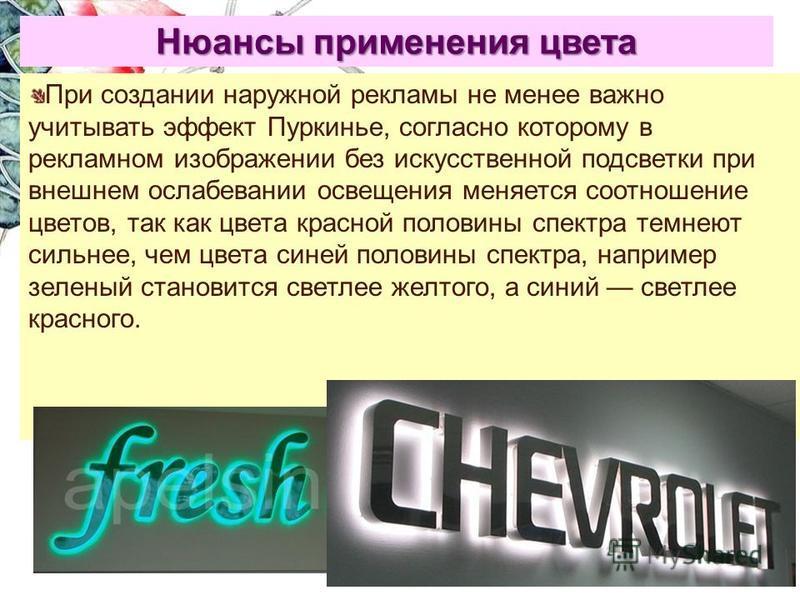 Нюансы применения цвета При создании наружной рекламы не менее важно учитывать эффект Пуркинье, согласно которому в рекламном изображении без искусственной подсветки при внешнем ослабевании освещения меняется соотношение цветов, так как цвета красной