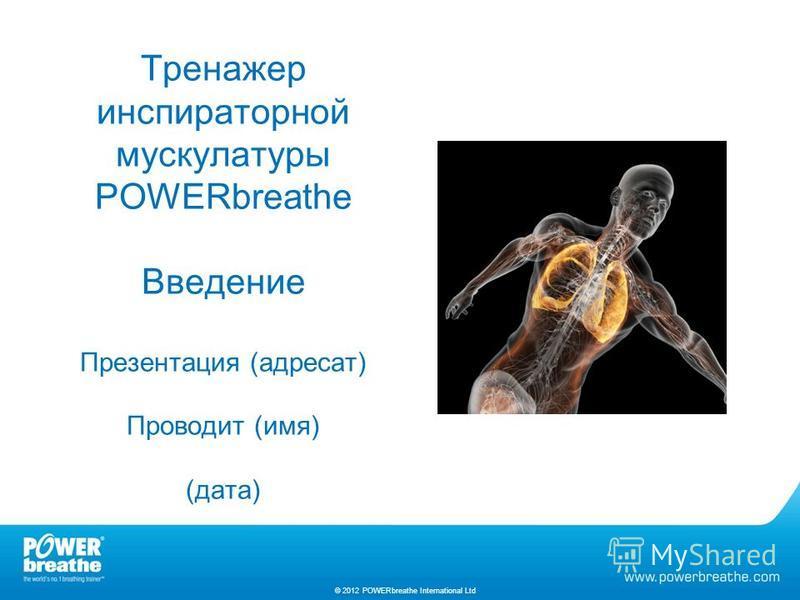 Тренажер инспираторной мускулатуры POWERbreathe Введение Презентация (адресат) Проводит (имя) (дата) © 2012 POWERbreathe International Ltd