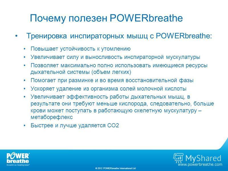 Почему полезен POWERbreathe Тренировка инспираторных мышц с POWERbreathe: Повышает устойчивость к утомлению Увеличивает силу и выносливость инспираторной мускулатуры Позволяет максимально полно использовать имеющиеся ресурсы дыхательной системы (объе