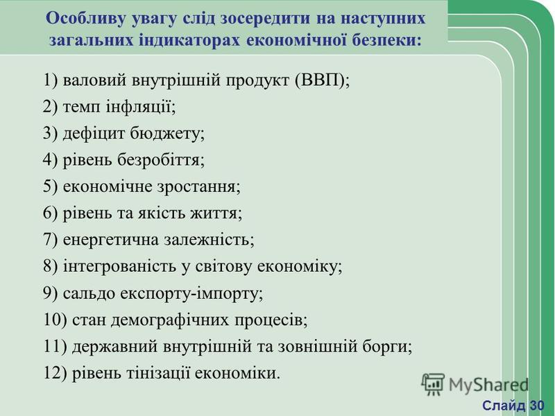 Особливу увагу слід зосередити на наступних загальних індикаторах економічної безпеки: 1) валовий внутрішній продукт (ВВП); 2) темп інфляції; 3) дефіцит бюджету; 4) рівень безробіття; 5) економічне зростання; 6) рівень та якість життя; 7) енергетична