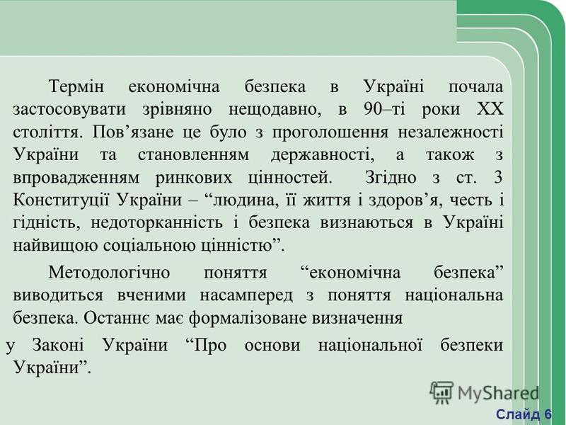 Термін економічна безпека в Україні почала застосовувати зрівняно нещодавно, в 90–ті роки ХХ століття. Повязане це було з проголошення незалежності України та становленням державності, а також з впровадженням ринкових цінностей. Згідно з ст. 3 Консти