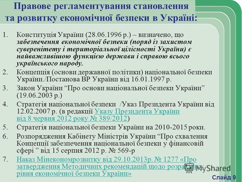 Правове регламентування становлення та розвитку економічної безпеки в Україні: 1.Конституція України (28.06.1996 р.) – визначено, що забезпечення економічної безпеки (поряд із захистом суверенітету і територіальної цілісності України) є найважливішою