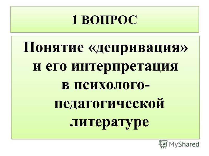 1 ВОПРОС Понятие «депривация» и его интерпретация в психолого- педагогической литературе Понятие «депривация» и его интерпретация в психолого- педагогической литературе